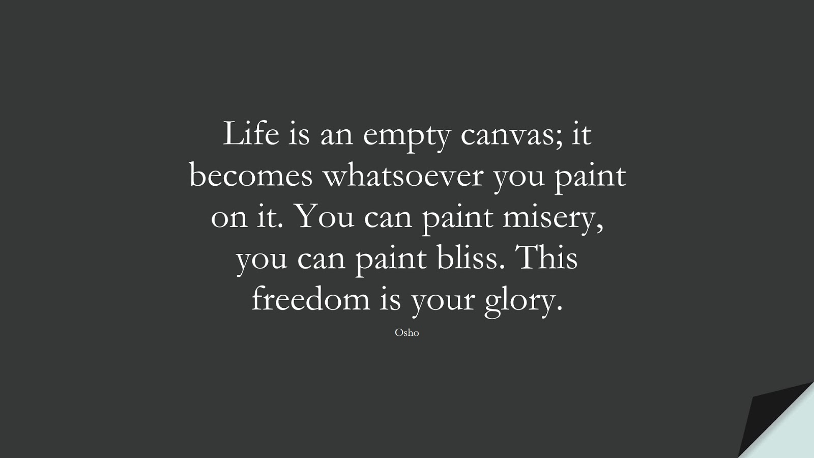 Life is an empty canvas; it becomes whatsoever you paint on it. You can paint misery, you can paint bliss. This freedom is your glory. (Osho);  #DepressionQuotes