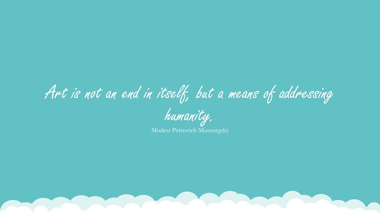 Art is not an end in itself, but a means of addressing humanity. (Modest Petrovich Mussorgsky);  #HumanityQuotes