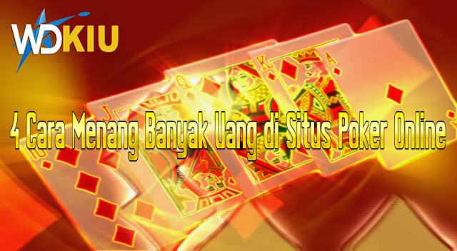 4 Cara Menang Banyak Uang di Situs Poker Online