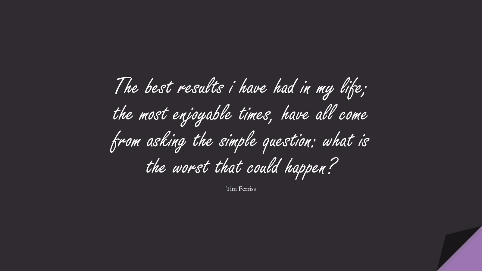 The best results i have had in my life; the most enjoyable times, have all come from asking the simple question: what is the worst that could happen? (Tim Ferriss);  #TimFerrissQuotes