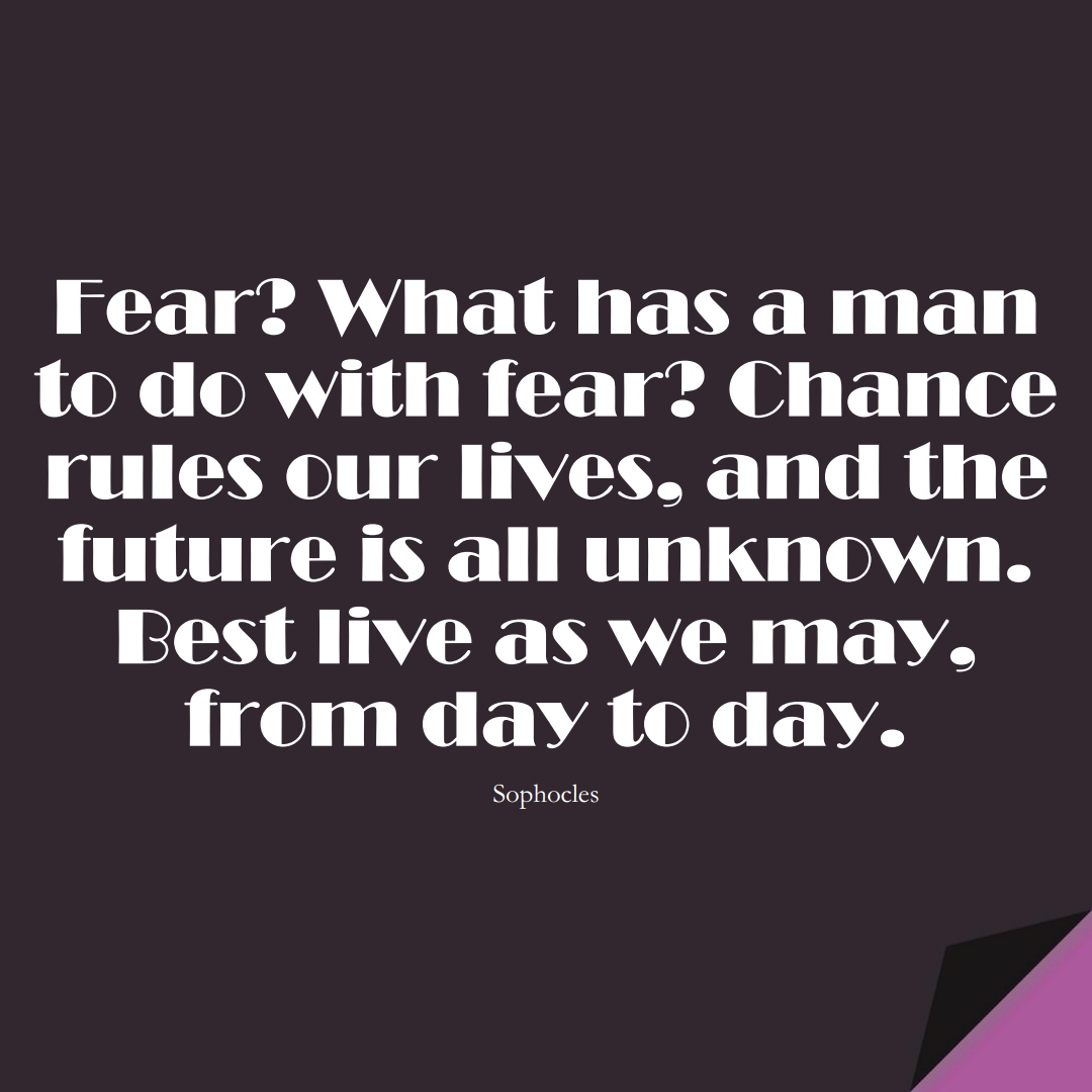 Fear? What has a man to do with fear? Chance rules our lives, and the future is all unknown. Best live as we may, from day to day. (Sophocles);  #FearQuotes