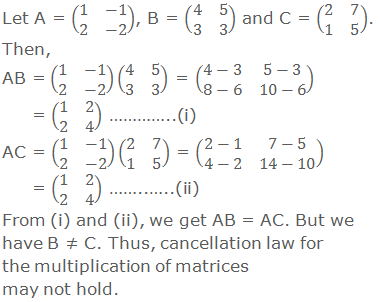 Let A = (■(1&-1@2&-2)), B = (■(4&5@3&3)) and C = (■(2&7@1&5)). Then, AB = (■(1&-1@2&-2))(■(4&5@3&3)) = (■(4-3&5-3@8-6&10-6)) = (■(1&2@2&4)) …………..(i) AC = (■(1&-1@2&-2))(■(2&7@1&5)) = (■(2-1&7-5@4-2&14-10)) = (■(1&2@2&4)) ……..…..(ii) From (i) and (ii) above, we get that AB = AC. But we have B ≠ C. Thus, cancellation law for the multiplication of matrices may not hold.