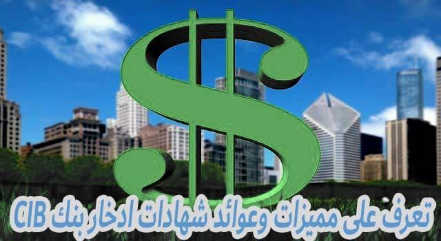 تعرف على مميزات وعوائد شهادات ادخار بنك CIB