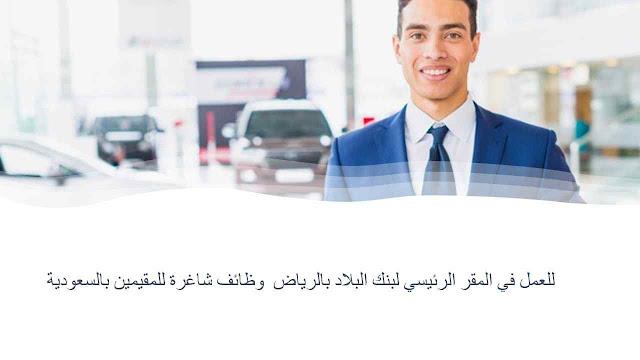 وظائف شاغرة للمقيمين بالسعودية  للعمل في المقر الرئيسي لبنك البلاد بالرياض