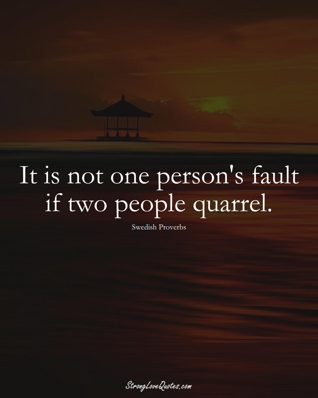 It is not one person's fault if two people quarrel. (Swedish Sayings);  #EuropeanSayings
