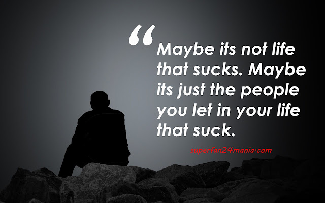 Maybe its not life that sucks. Maybe its just the people you let in your life that suck.