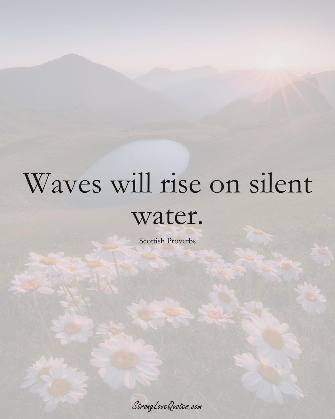 Waves will rise on silent water. (Scottish Sayings);  #EuropeanSayings