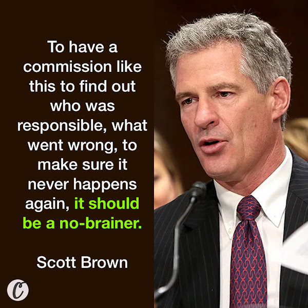 To have a commission like this to find out who was responsible, what went wrong, to make sure it never happens again, it should be a no-brainer. — Former Massachusetts Sen. Scott Brown, who served as Trump's ambassador to New Zealand and Samoa