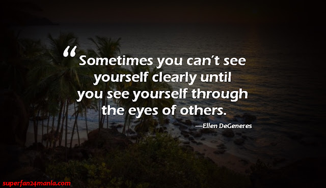 """""""Sometimes you can't see yourself clearly until you see yourself through the eyes of others."""""""