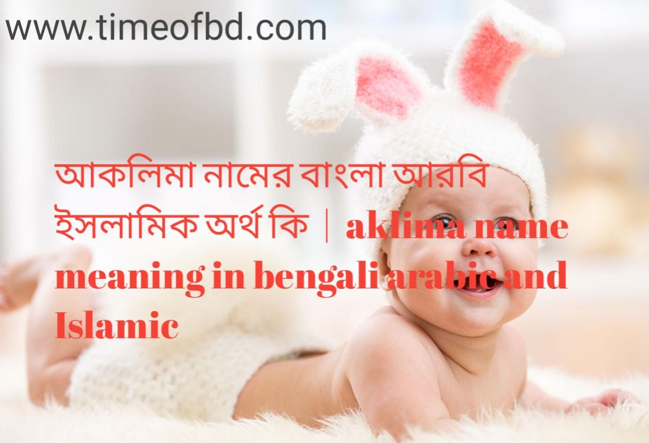 আকলিমা নামের অর্থ কী, আকলিমা নামের বাংলা অর্থ কি, আকলিমা নামের ইসলামিক অর্থ কি, aklima name meaning in bengali