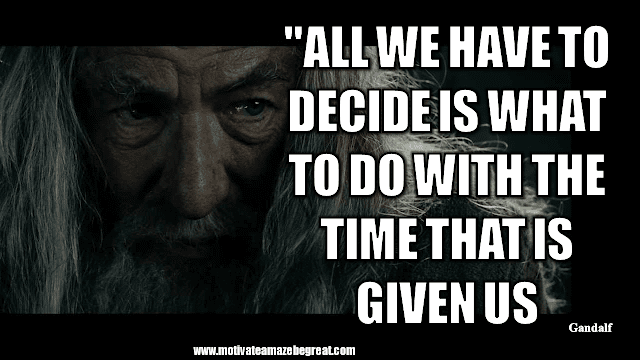 """Gandalf Quotes For Wisdom And Inspiration:""""All we have to decide is what to do with the time that is given us."""" - Gandalf"""