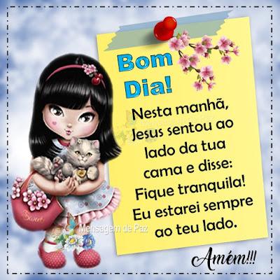 Nesta manhã, Jesus sentou  ao lado da tua cama e disse: Fique tranquila! Eu estarei sempre ao teu lado. Amém!!! Bom Dia!