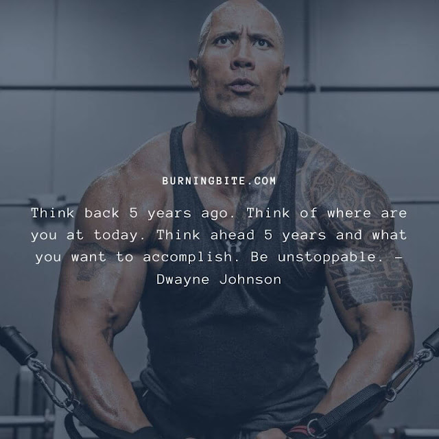 Think back 5 years ago. Think of where are you at today. Think ahead 5 years and what you want to accomplish. Be unstoppable. - Dwayne Johnson