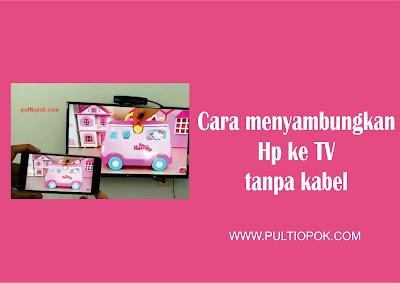 Cara menyambungkan Hp ke TV tanpa kabel