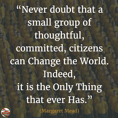 "Quotes About Change To Improve Your Life: ""Never doubt that a small group of thoughtful, committed, citizens can change the world. Indeed, it is the only thing that ever has."" ― Margaret Mead"