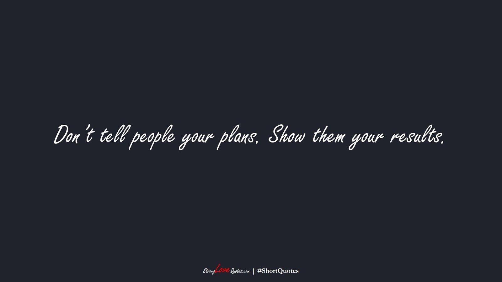 Don't tell people your plans. Show them your results.FALSE