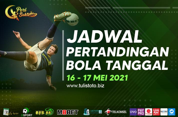 JADWAL BOLA TANGGAL 16 – 17 MEI 2021