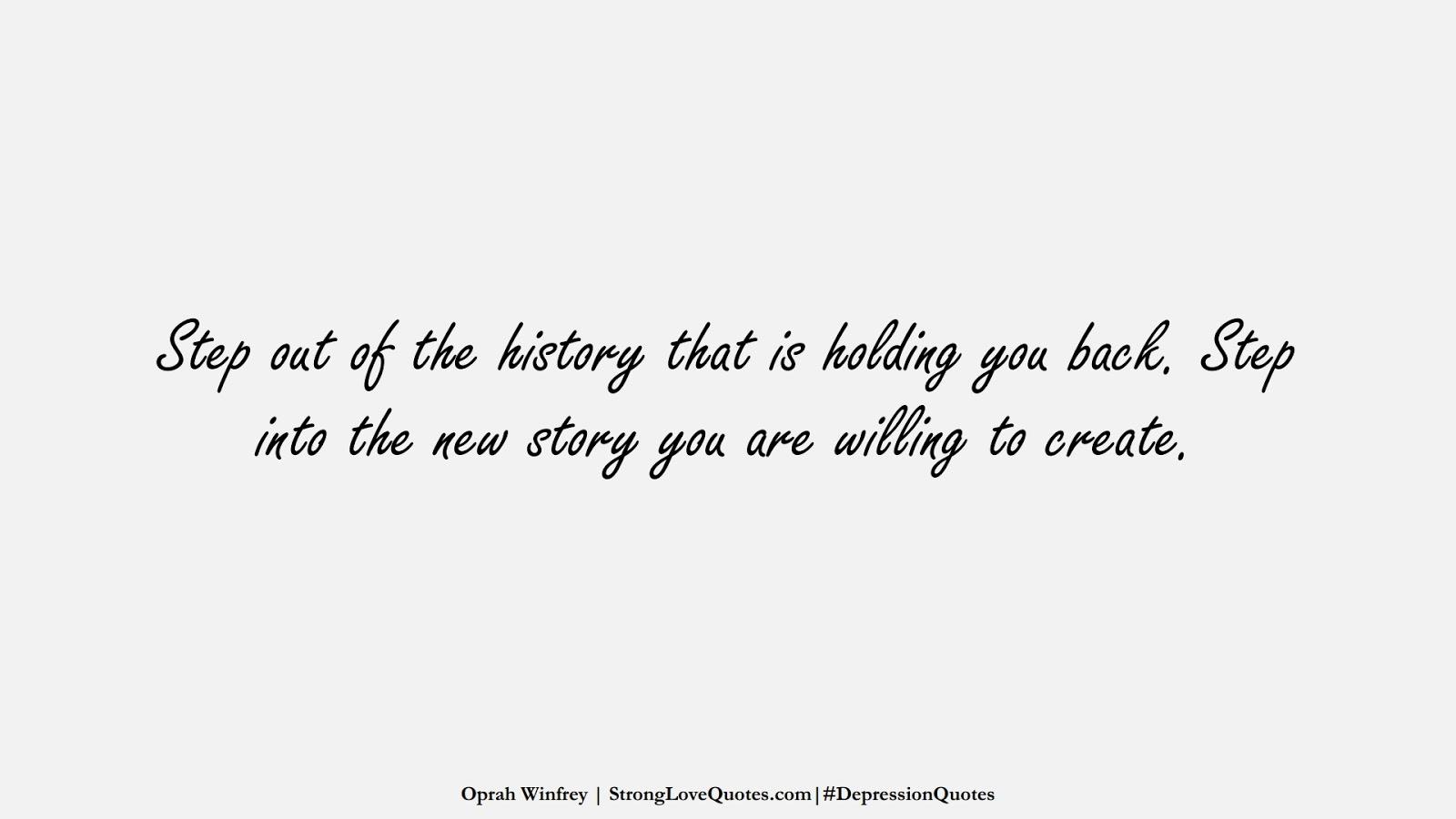 Step out of the history that is holding you back. Step into the new story you are willing to create. (Oprah Winfrey);  #DepressionQuotes