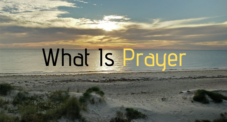 Prayer What Is It And Whats It Mean To Pray