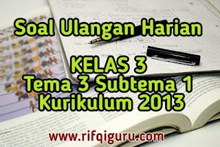 soal-ulangan-harian-kelas-3-tema-3-subtema-1-kurikulum-2013