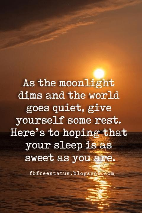 Quotes Good Night, As the moonlight dims and the world goes quiet, give yourself some rest. Here's to hoping that your sleep is as sweet as you are.