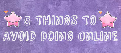 5 Things to Avoid Doing Online