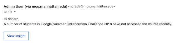 "Image of sample email that reads: "" Admin User (via mcs.manhattan.edu) <noreply@mcs.manhattan.edu> 3:03 AM (8 hours ago) to me  Hi richard, A number of students in Google Summer Collaboration Challenge 2018 have not accessed the course recently."""