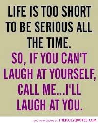 Famous Quotes About Life Changes: life is too short to be serious all the time