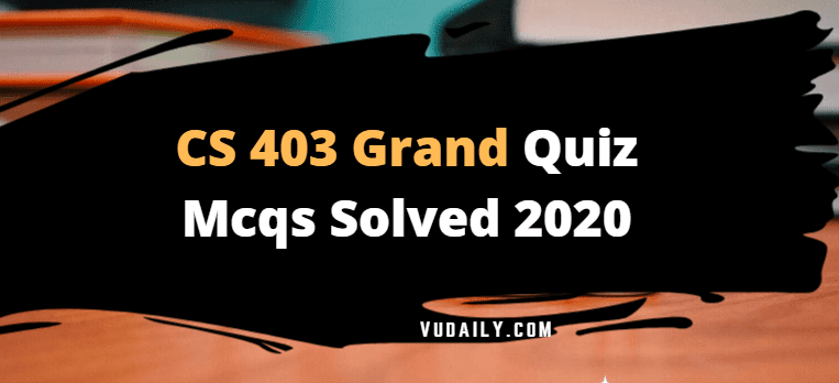 CS403 grand quiz Mcqs solved 2020