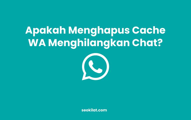 Apakah Menghapus Cache Whatsapp Akan Menghilangkan Chat