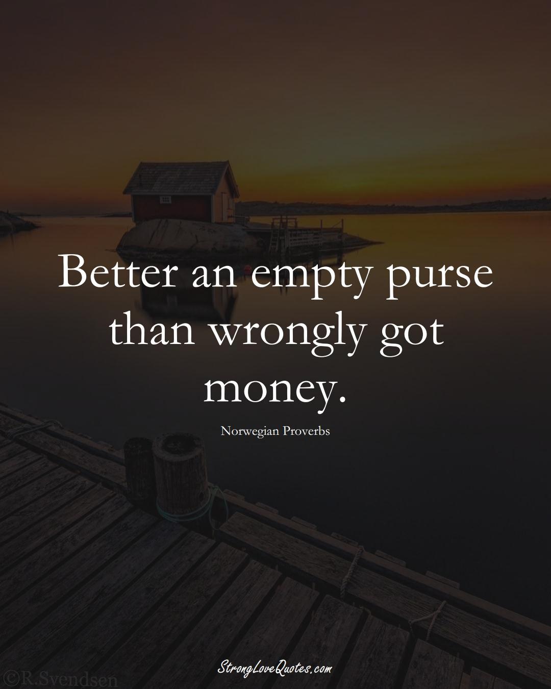 Better an empty purse than wrongly got money. (Norwegian Sayings);  #EuropeanSayings