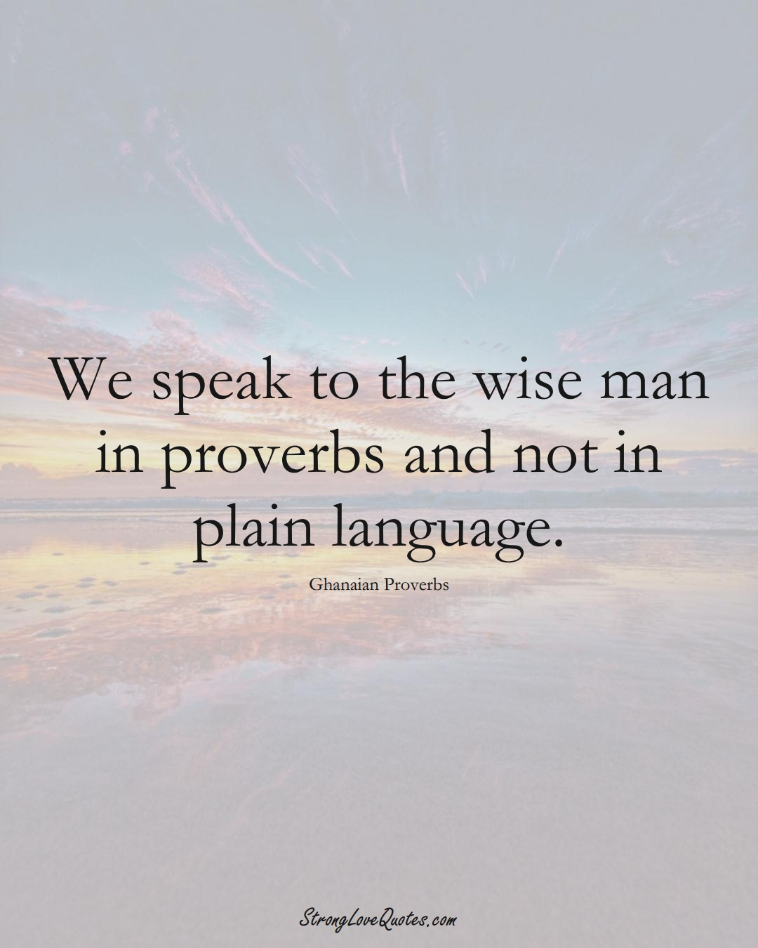 We speak to the wise man in proverbs and not in plain language. (Ghanaian Sayings);  #AfricanSayings