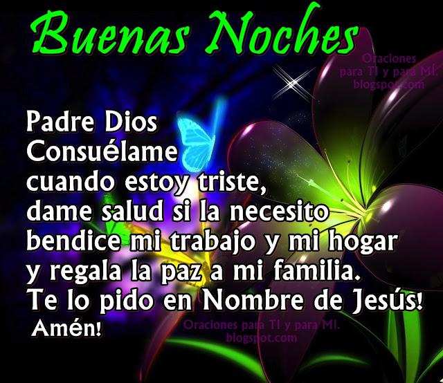 Padre Dios, consuélame cuando estoy triste, dame salud si la necesito, bendice mi trabajo y mi hogar y regala la paz a mi familia. Te lo pido en Nombre de Jesús! Amén!