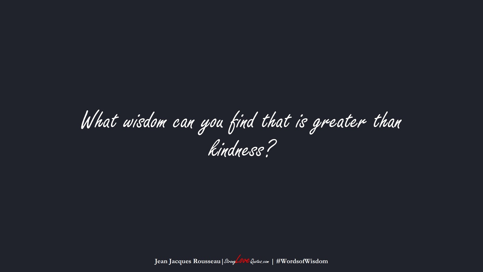 What wisdom can you find that is greater than kindness? (Jean Jacques Rousseau);  #WordsofWisdom