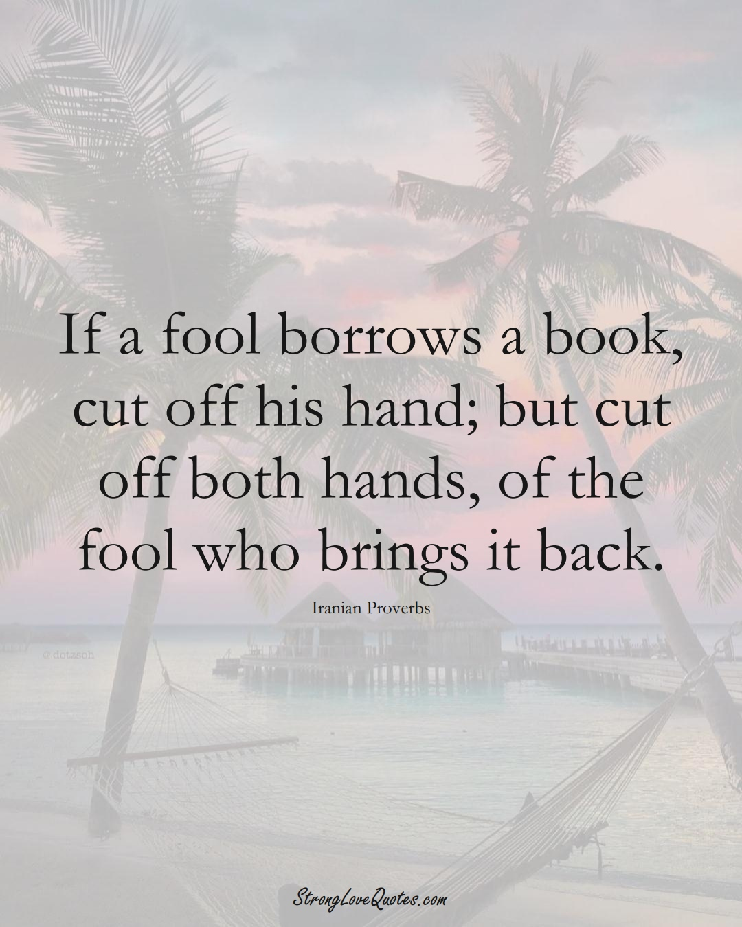 If a fool borrows a book, cut off his hand; but cut off both hands, of the fool who brings it back. (Iranian Sayings);  #MiddleEasternSayings