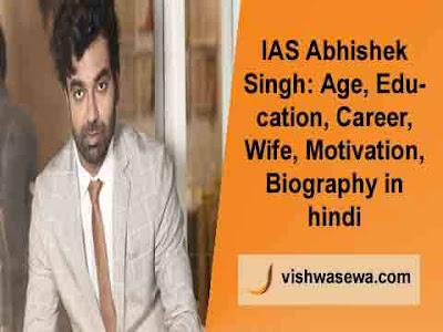 IAS Abhishek Singh: Age, Education, Wife, Biography