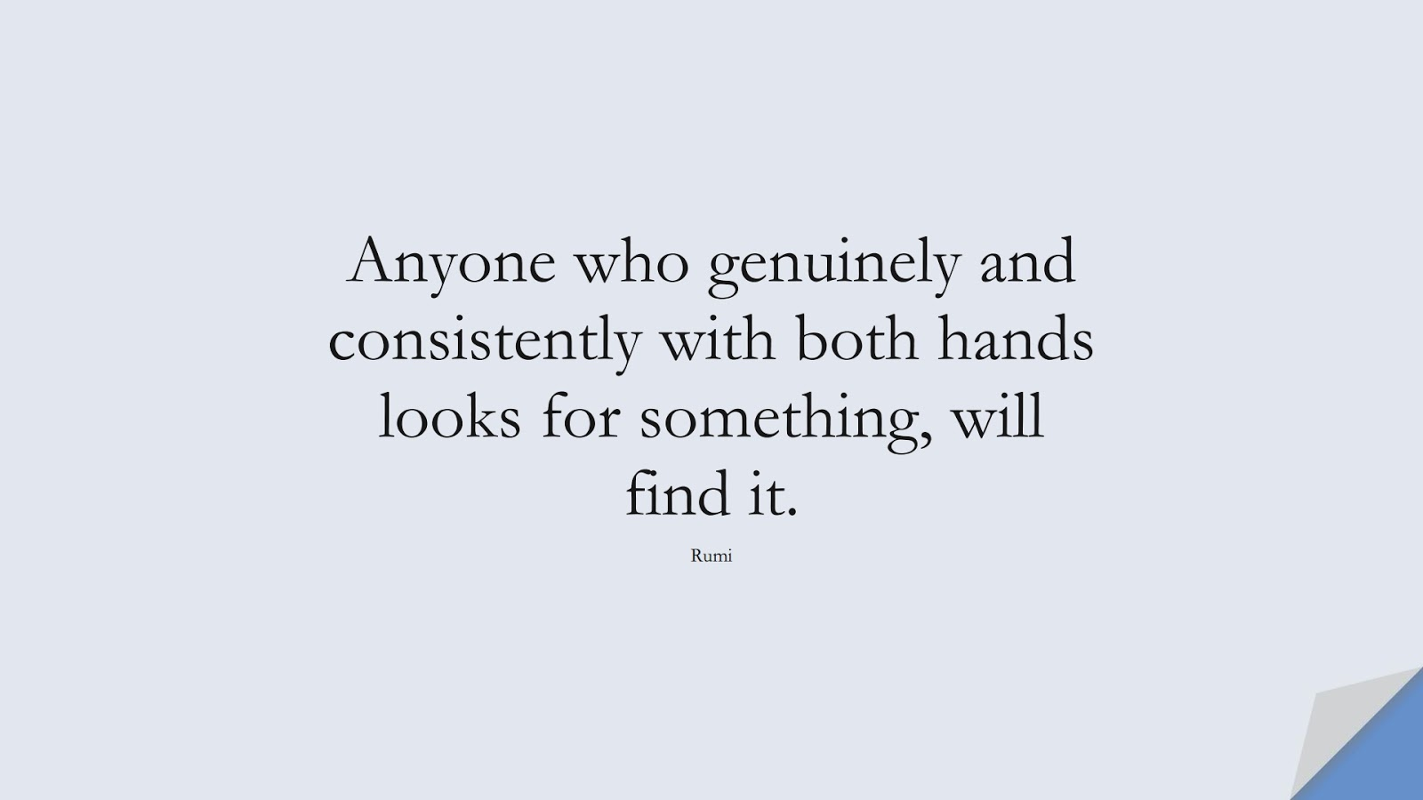 Anyone who genuinely and consistently with both hands looks for something, will find it. (Rumi);  #RumiQuotes