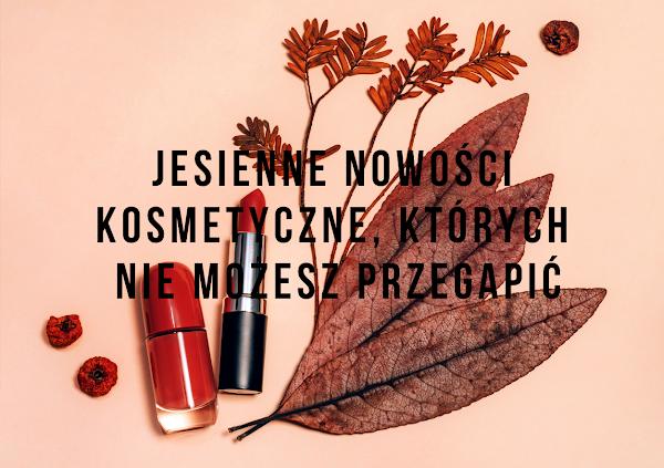 Jesienne nowości kosmetyczne od polskich marek, których nie możesz przegapić
