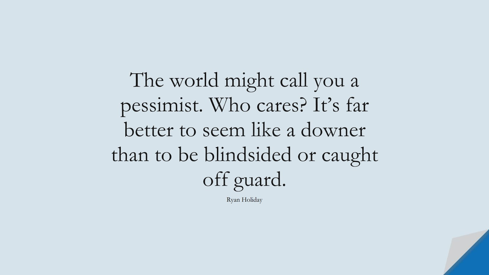 The world might call you a pessimist. Who cares? It's far better to seem like a downer than to be blindsided or caught off guard. (Ryan Holiday);  #StoicQuotes