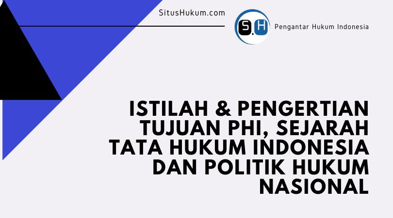 Istilah & Pengertian, Tujuan PHI, Sejarah Tata Hukum Indonesia dan Politik Hukum Nasional