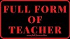 Full Form of TEACHER in  Education-meaning of Teacher