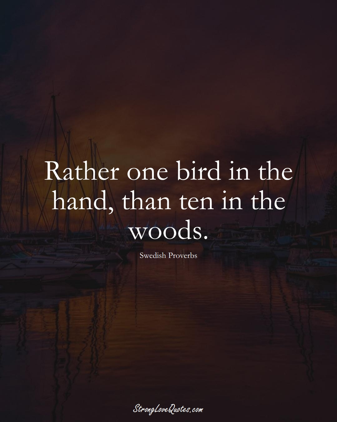 Rather one bird in the hand, than ten in the woods. (Swedish Sayings);  #EuropeanSayings