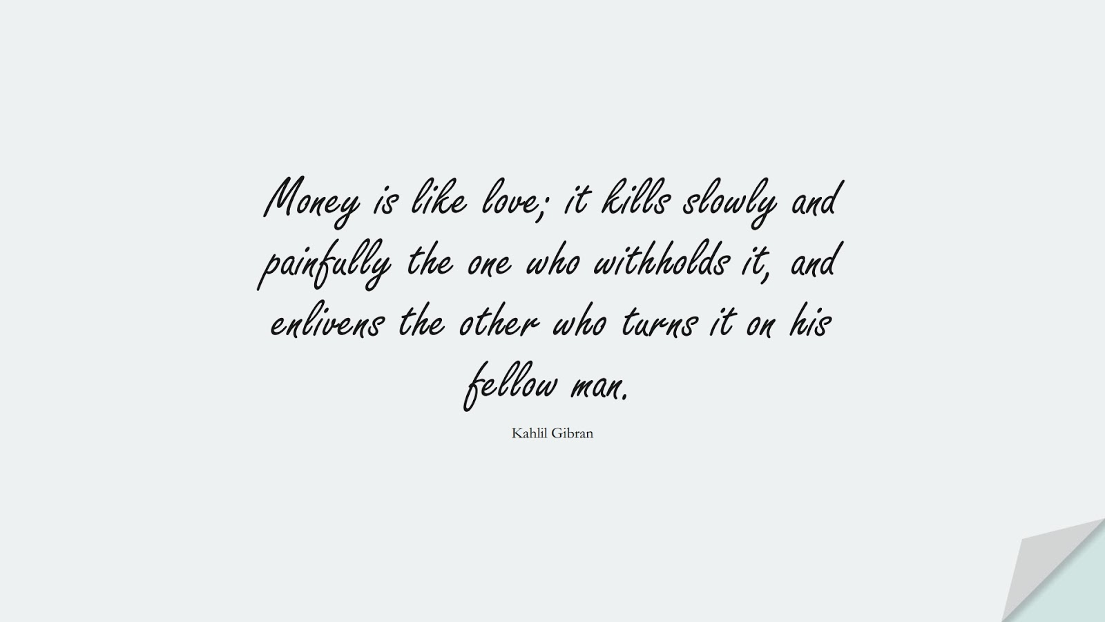 Money is like love; it kills slowly and painfully the one who withholds it, and enlivens the other who turns it on his fellow man. (Kahlil Gibran);  #MoneyQuotes