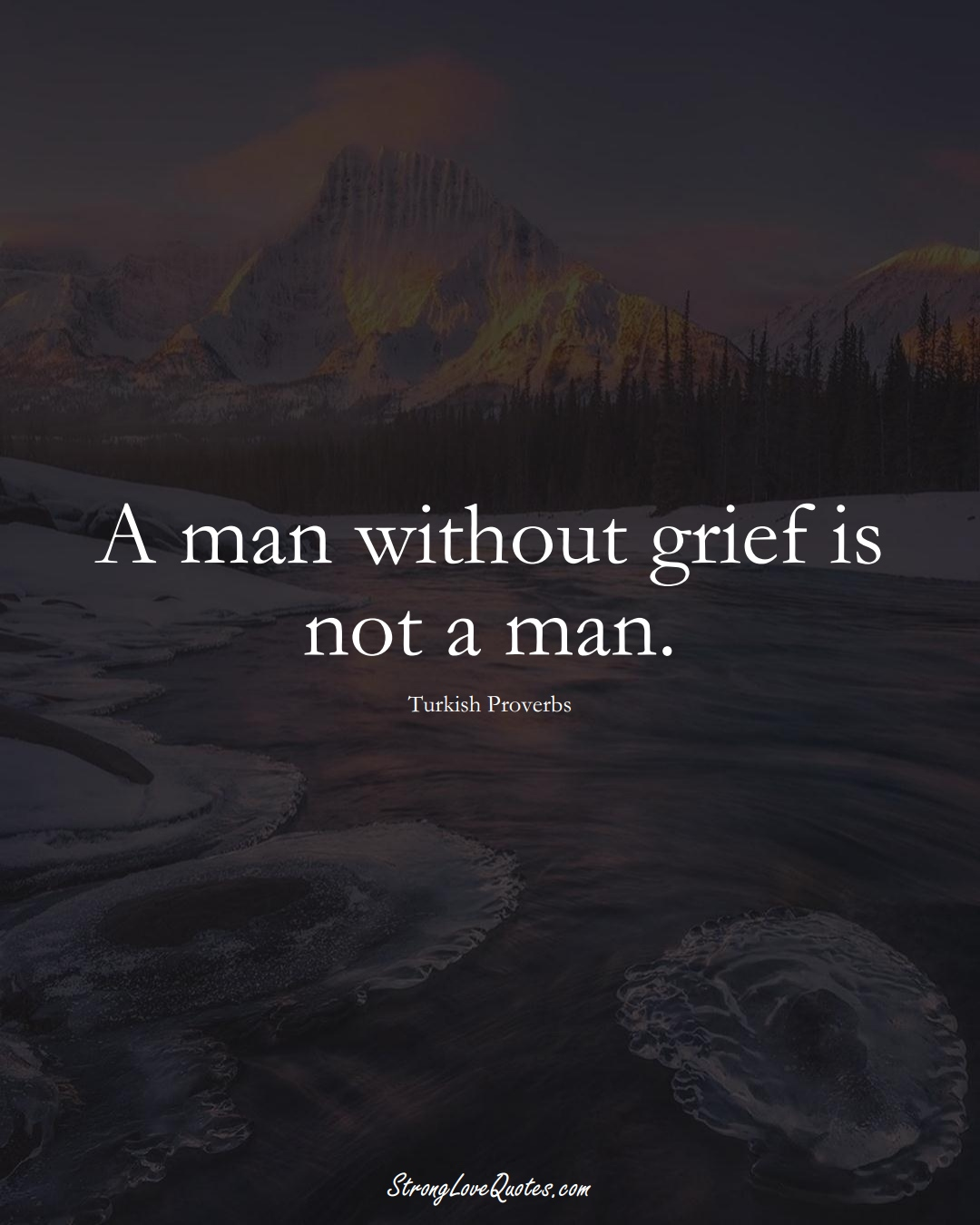 A man without grief is not a man. (Turkish Sayings);  #MiddleEasternSayings