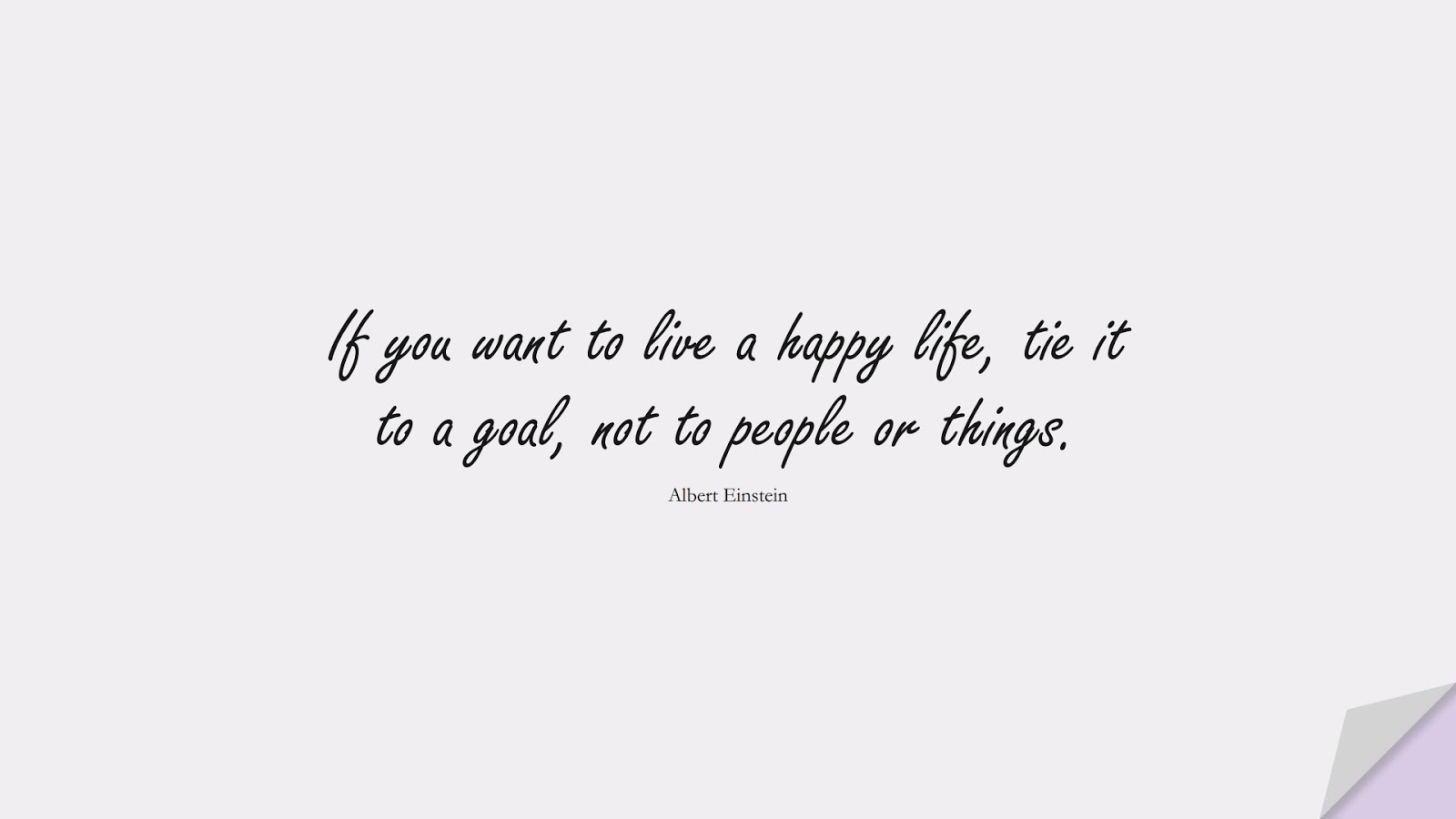 If you want to live a happy life, tie it to a goal, not to people or things. (Albert Einstein);  #AlbertEnsteinQuotes