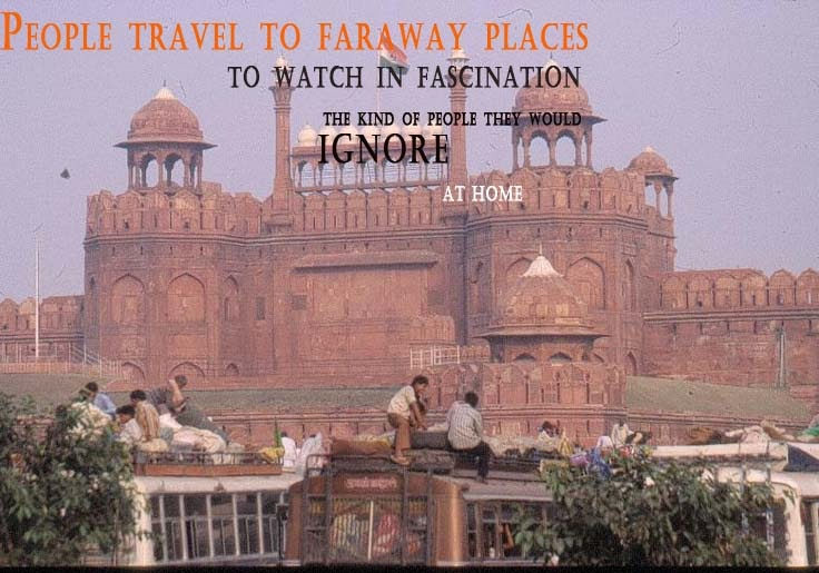 Delhi Travel Quotes People travel to faraway places to watch in fascination the kind of people they IGNORE at Home