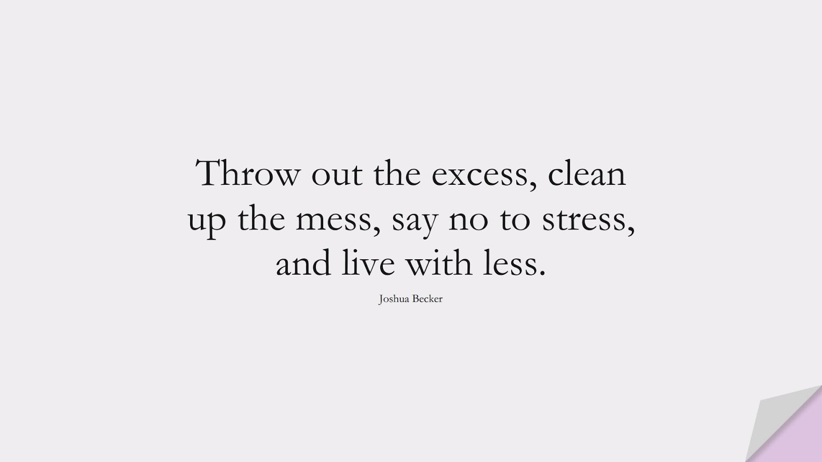 Throw out the excess, clean up the mess, say no to stress, and live with less. (Joshua Becker);  #StressQuotes