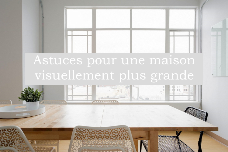 Astuces pour une maison visuellement plus grande