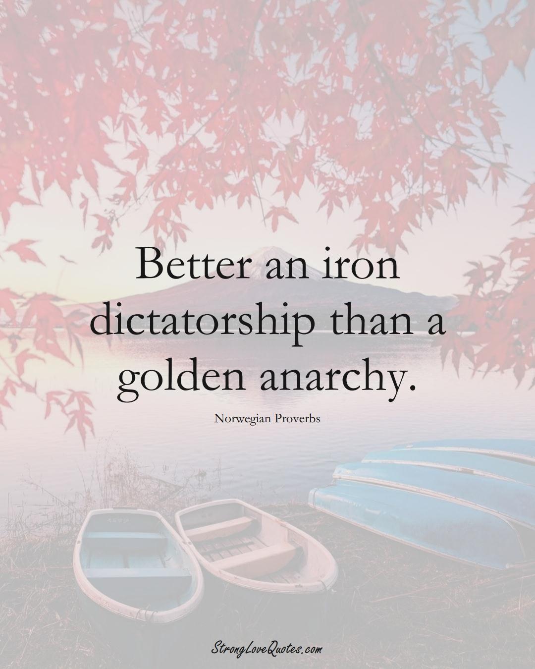 Better an iron dictatorship than a golden anarchy. (Norwegian Sayings);  #EuropeanSayings
