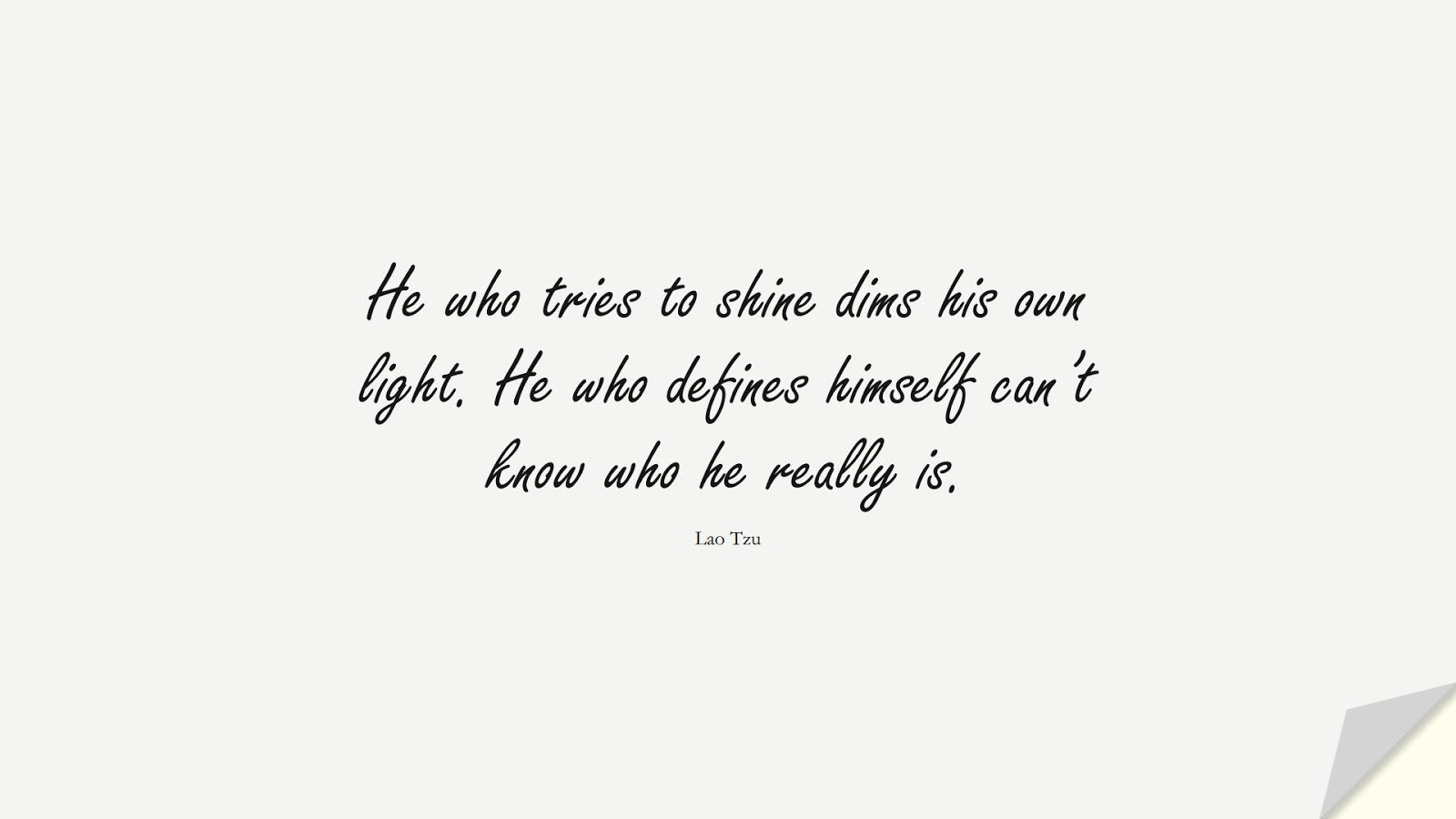 He who tries to shine dims his own light. He who defines himself can't know who he really is. (Lao Tzu);  #BeYourselfQuotes